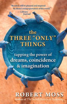 The Three ''Only'' Things: Tapping the Power of Dreams, Coincidence, and Imagination