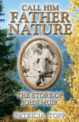 Call Him Father Nature: The Story of John Muir