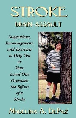 Stroke: Brain-Assault: Suggestions, Encouragement and Exercises to Help You or Your Loved One Overcome the Effects of a Stroke