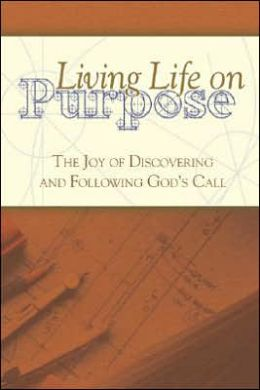 Living Life on Purpose: The Joy of Discovering and Following God's Call