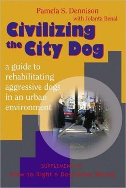 Civilizing the City Dog: A Guide to Rehabilitating Aggressive Dogs in an Urban Environment: Supplement to How to Right a Dog Gone Wrong