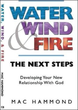 Water Wind and Fire - the Next Step: Developing Your New Relationship with God