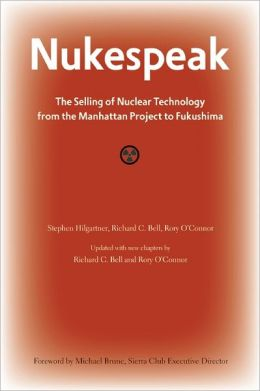 Nukespeak: The Selling of Nuclear Technology from the Manhattan Project to Fukushima