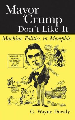 Mayor Crump Don't Like It: Machine Politics in Memphis
