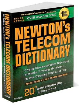 Newton's Telecom Dictionary: Covering Telecommunications, Networking, Information Technology, the Internet, the Web, Computing, Wireless, and Fiber