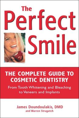 The Perfect Smile: The Complete Guide to Cosmetic Dentistry (From Tooth Whitening and Bleaching to Veneers and Implants)