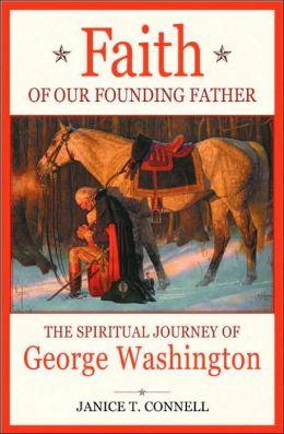 Faith of our Founding Father: The Spiritual Journey of George Washington