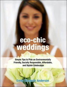 Eco-Chic Weddings: Simple Tips to Plan an Environmentally Friendly, Socially Responsible, Affordable, and Stylish Celebration