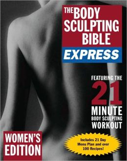 The Body Sculpting Bible Express for Women (Bonus Feature: 75 Quick & Healthy Recipes): The Sexy Shape-Up for Ladies Only