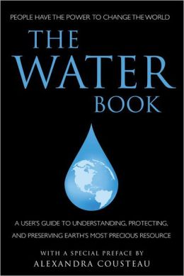 The Water Book: A Users Guide to Understanding, Protecting, and Preserving Earth's Most Precious Resource