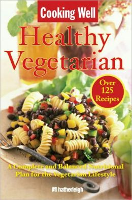 Cooking Well: Healthy Vegetarian: Over 125 Recipes Including A Complete and Balanced Nutritional Plan for the Vegetarian Lifestyle