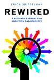 Book Cover Image. Title: Rewired:  A Bold New Approach To Addiction and Recovery, Author: Erica Spiegelman