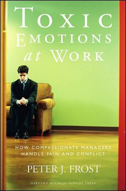 Toxic Emotions at Work: How Compassionate Managers Handle Pain and Conflict