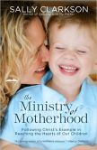 Book Cover Image. Title: The Ministry of Motherhood:  Following Christ's Example in Reaching the Hearts of Our Children, Author: Sally Clarkson