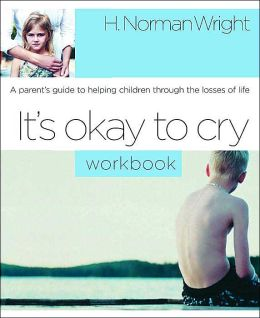 It's Okay to Cry: A Parent's Guide to Helping Children Through the Losses of Life: An Interactive Recovery Workbook