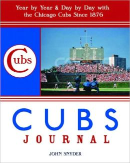 Cubs Journal: Year by Year and Day by Day with the Chicago Cubs Since 1876