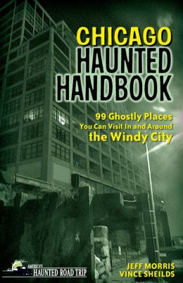 Chicago Haunted Handbook: 99 Ghostly Places You Can Visit in and Around the Windy City