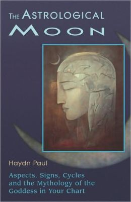 The Astrological Moon: Aspects, Signs, Cycles and the Mythology of the Goddess in Your Chart