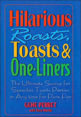 Hilarious Roasts, Toasts and One-Liners: The Ultimate Source for Speeches, Toasts, Parties or Anytime for Pure Fun