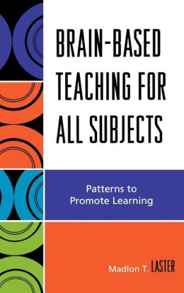 Brain-Based Teaching for All Subjects: Patterns to Promote Learning