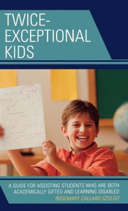 Twice-Exceptional Kids: A Guide for Assisting Students Who Are Both Academically Gifted and Learning Disabled