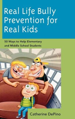 Real Life Bully Prevention for Real Kids: 50 Ways to Help Elementary and Middle School Students