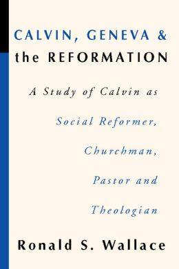 Calvin, Geneva and the Reformation: A Study of Calvin as Social Reformer, Churchman, Pastor and Theologian