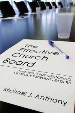 The Effective Church Board: A Handbook for Mentoring and Training Servant Leaders