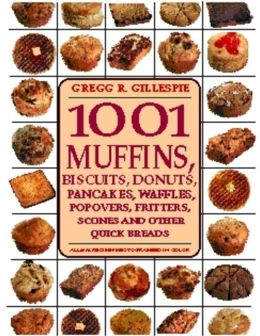 1001 Muffins, Biscuits, Donuts, Pancakes, Waffles, Popovers, Fritters, Scones, and Other Quick Breads
