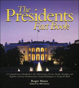 The Presidents Fact Book - A Comprehensive Handbook to the Achievements, Events, People, Triumphs, and Tragedies of Every President from George Washington to George W. Bush
