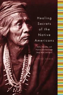 Healing Secrets of the Native Americans: Herbs, Remedies and Practices that Restore the Body, Refresh the Mind, and Rebuild the Spirit