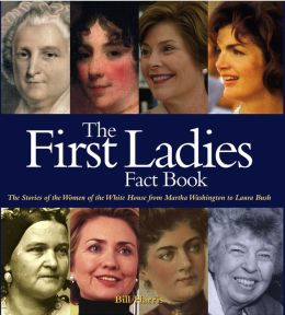 The First Ladies Fact Book: The Stories of the Women of the White House from Martha Washington to Laura Bush