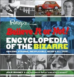 Ripley's Believe It or Not! Encyclopedia of the Bizarre: Amazing, Strange, Inexplicable, Weird and All True!