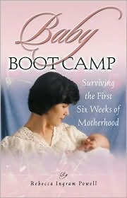 Baby Boot Camp: Surviving the First Six Weeks of Motherhood