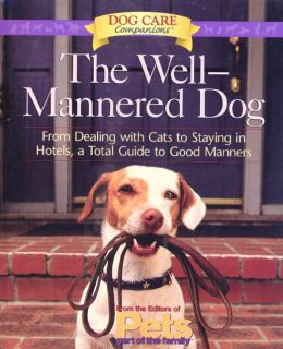 Well-Mannered Dog: From Dealing with Cats to Staying in Hotels, a Total Guide to Good Manners