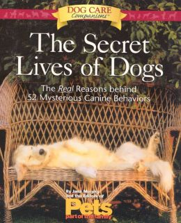 Secret Lives of Dogs: The Real Reasons Behind 52 Mysterious Canine Behaviors