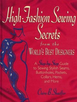 High Fashion Sewing Secrets from the World's Best Designers: A Step-by-Step Guide to Sewing Stylish Seams, Buttonholes, Pockets, Collars, Hems, and More