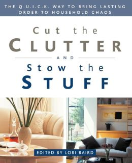 Cut the Clutter and Stow the Stuff: The Q. U. I. C. K. Way to Bring Lasting Order to Household Chaos