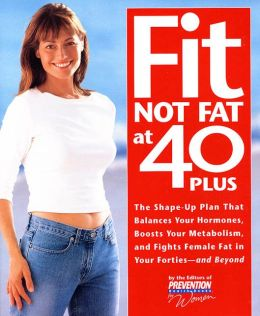 Fit Not Fat at 40 Plus: The Shape-up Plan That Balances Your Hormones, Boosts Your Metabolism, and Fights Female Fat in Your Forties--and Beyond