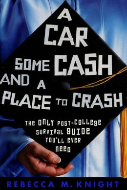 Car, Some Cash, and a Place to Crash: The Only Post-College Survival Guide You'll ever Need