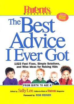 The Best Advice I Ever Got: 1,023 Fast Fixes, Simple Solutions, and Wise Ideas for Raising Kids