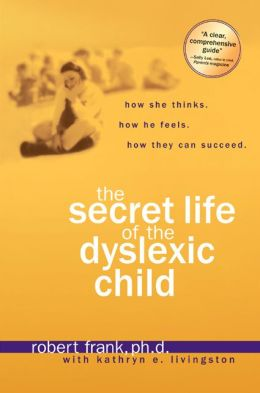 Secret Life of the Dyslexic Child: How She Thinks. How He Feels. How They Can Succeed.