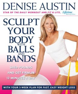 Sculpt Your Body with Balls and Bands: Shed Pounds and Get Firm in 12 Minutes a Day (With Your 3-Week Plan for Fast, Easy Weight Loss)