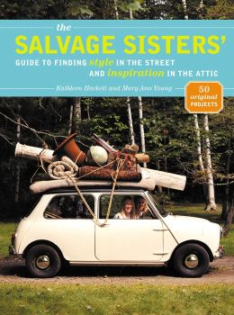 The Salvage Sisters: Guide to Finding Style in the Street and Inspiration in the Attic