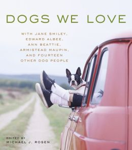 Dogs We Love: With Jane Smiley, Edward Albee, Ann Beattie, Armistead Maupin, and Fourteen Other Dog People