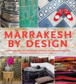 Marrakesh by Design: Decorating with All the Colors, Patterns, and Magic of Morocco (PagePerfect NOOK Book)