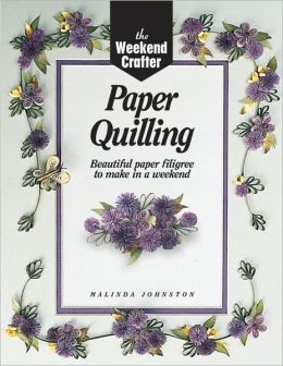 The Weekend Crafter: Paper Quilling: Beautiful Paper Filigree to Make in a Weekend