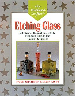 The Weekend Crafter: Etching Glass: 20 Simple, Elegant Projects to Etch with Easy-to-Use Creams and Liquids