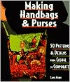 Making Handbags and Purses: 50 Patterns and Designs form Casual to Corporate