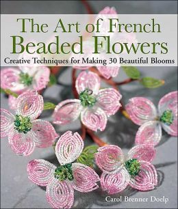 The Art of French Beaded Flowers: Creative Techniques for Making 30 Beautiful Blooms